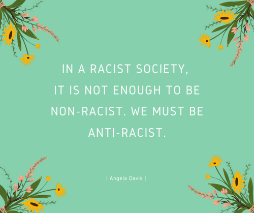 """A quote from Angela Davis that reads: """"In a racist society, it is not enough to be non-racisy, we must be anti-racist."""""""