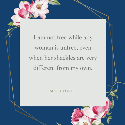 """Audre Lorde quote: """"I am not free while any woman is unfree, even when her shackles are very different from my own."""""""