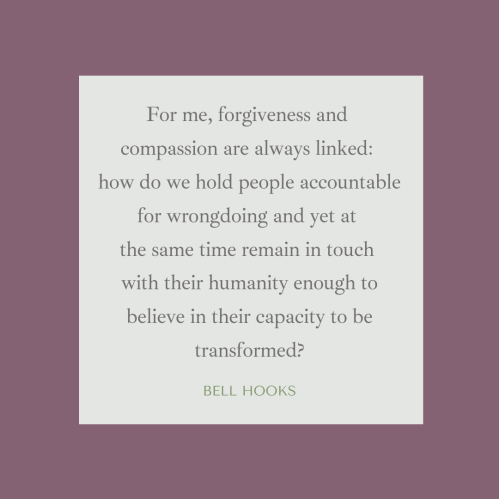 """bell hooks quote: """"For me, forgiveness and compassion are always linked: how do we hold people accountable for wrongdoing and yet at the same time remain in touch with their humanity enough to believe in their capacity to be transformed."""""""