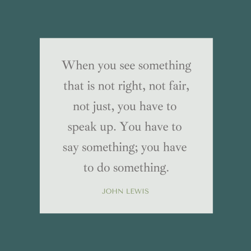 """John Lewis quote: """"When you see something that is not right, not fair, not just, you have to speak up. You have to say something; you have to do something."""""""