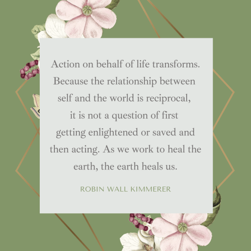 """Robin Wall Kimmerer quote: """"Action on behalf of life transforms. Because the relationship between self and the world is reciprocal, it is not a question of first getting enlightened or saved and then acting. As we work to heal the earth, the earth heals us."""""""