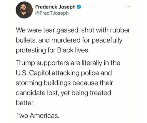 Tweet by Frederick Joseph that reads: we were tear gassed, shot with rubber bullets, and murdered for peacefully protesting for Black lives. Trump supporters are literally in the U.S. Capitol attacking police and storming buildings because their candidate lost, yet being treated better. Two Americas.