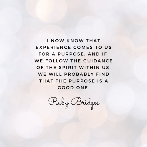"""Ruby Bridges quote graphic that reads: """"I now know that experience comes to us for a purpose, and if we follow the guidance of the spirit within us, we will probably find that the purpose is a good one."""""""