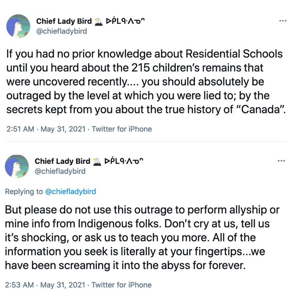 """A screenshot of two tweets by Chief Lady Bird that read: If you had no prior knowledge about Residential Schools until you heard about the 215 children's remains that were uncovered recently ... you should absolutely be outraged by the level at which you were lied to; by the secrets kept from you about the true history of """"Canada"""". But please do not use this outrage to perform allyship or mine from Indigenous folks. Don't cry at us, tell us it's shocking, or ask us to teach you more. All of the information you seek is literally at your fingertips ... we have been screaming into the abyss for forever."""