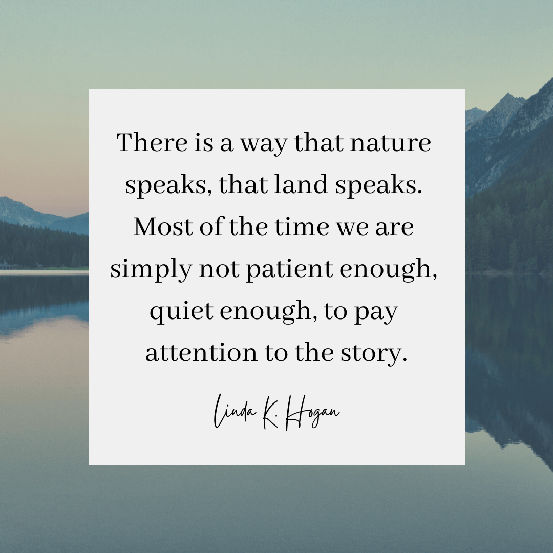 A Linda Hogan quote that reads: There is a way that nature speaks, that land speaks. Most of the time we are simply not patient enough, quiet enough, to pay attention to the story.