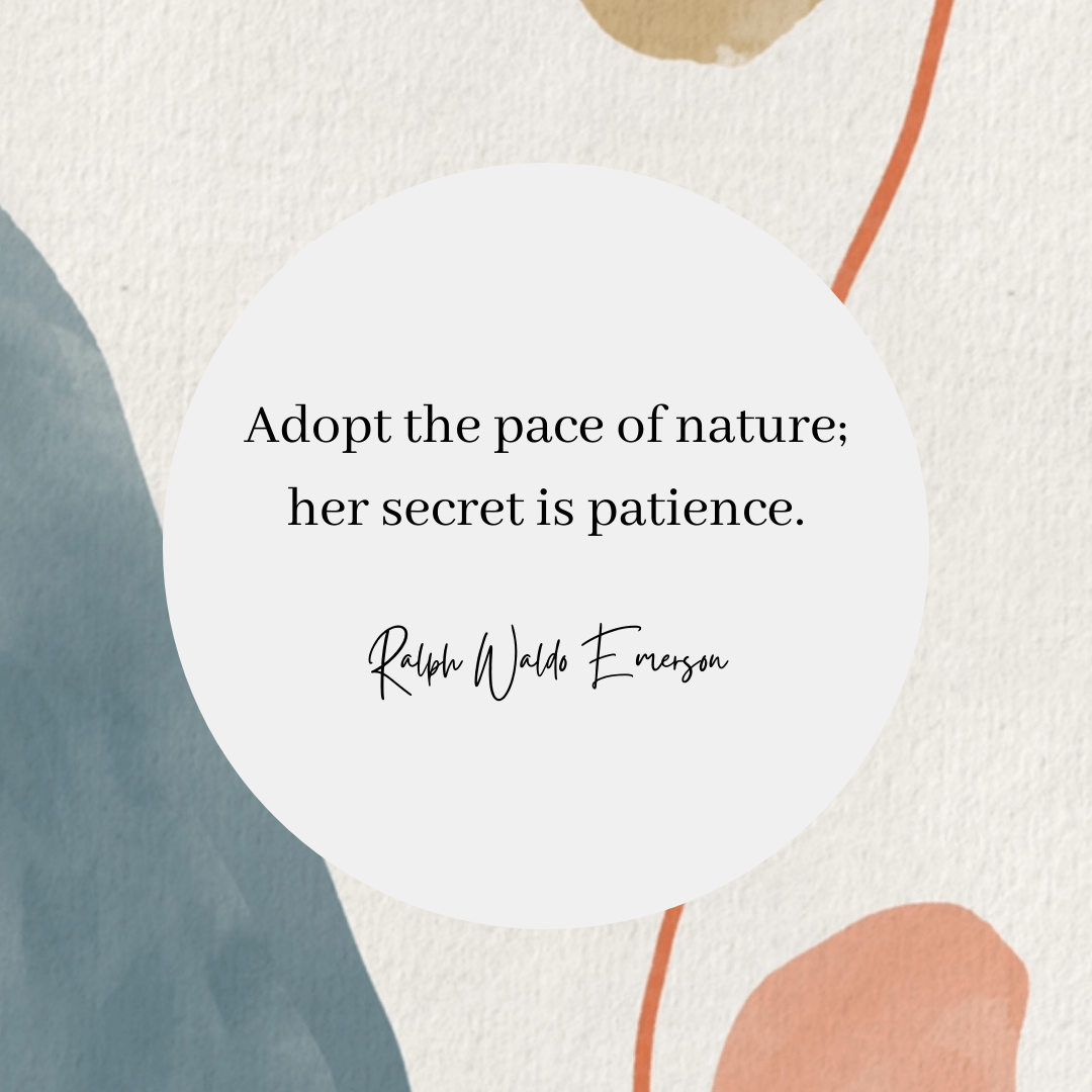 A Ralph Waldo Emerson quote that reads: Adopt the pace of nature; her secret is patience.