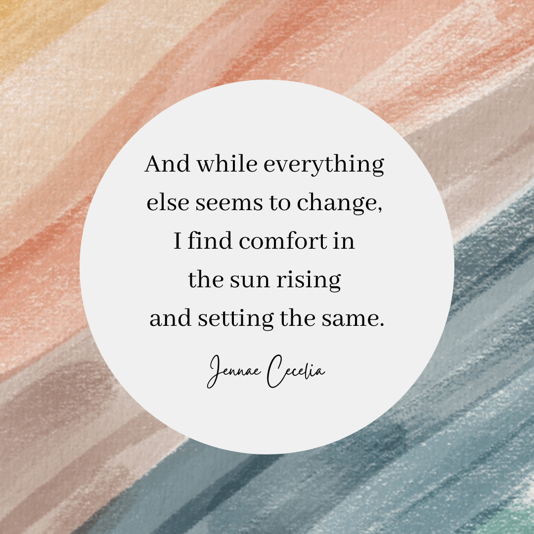 A poem by Jennae Cecelia that reads: And while everything else seems to change, I find comfort in the sun rising and setting the same.
